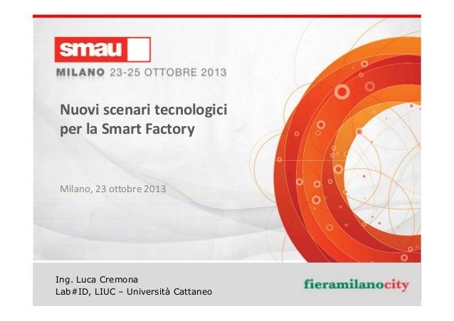 Nuovi scenari tecnologici per la Smart Factory  Milano, 23 ottobre 2013  Ing. Luca Cremona Nuovi scenari tecnologici per l...