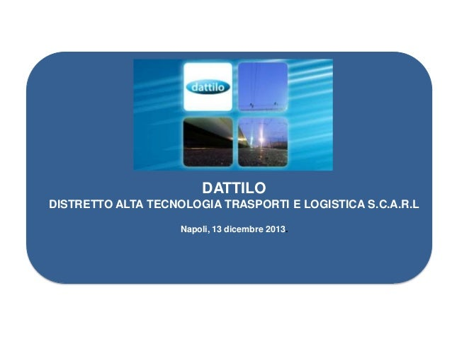DATTILO DISTRETTO ALTA TECNOLOGIA TRASPORTI E LOGISTICA S.C.A.R.L Napoli, 13 dicembre 2013.