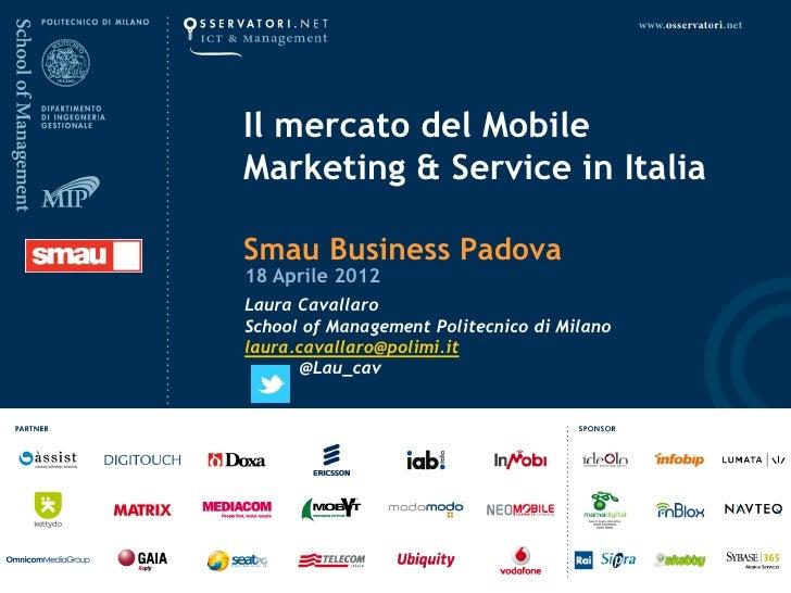 Il mercato del MobileMarketing & Service in ItaliaSmau Business Padova18 Aprile 2012Laura CavallaroSchool of Management Po...