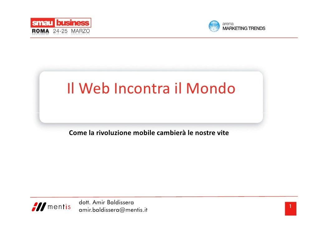 Il Web Incontra il Mondo  Come la rivoluzione mobile cambierà le nostre vite        dott. Amir Baldissera                 ...