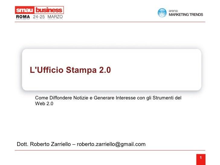 L'Ufficio Stampa 2.0 Come Diffondere Notizie e Generare Interesse con gli Strumenti del Web 2.0 Dott. Roberto Zarriello – ...