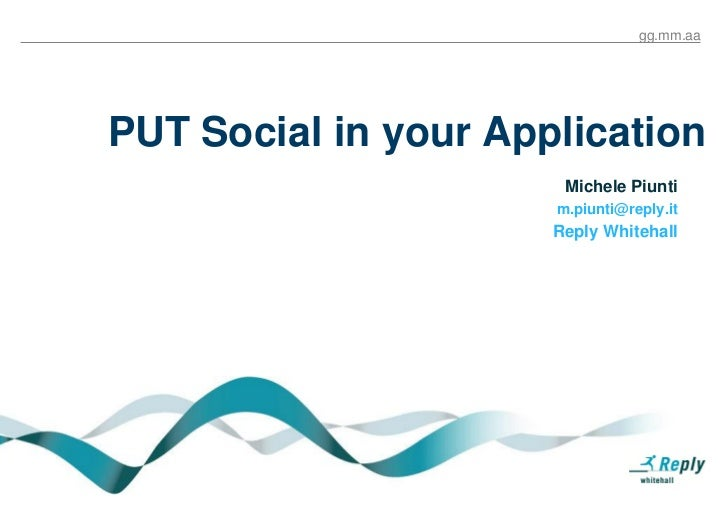 gg.mm.aaPUT Social in your Application                       Michele Piunti                      m.piunti@reply.it        ...