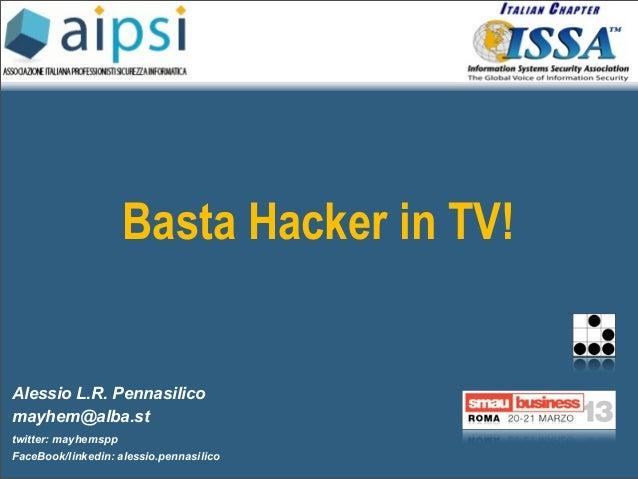 Basta Hacker in TV!Alessio L.R. Pennasilicomayhem@alba.sttwitter: mayhemsppFaceBook/linkedin: alessio.pennasilico