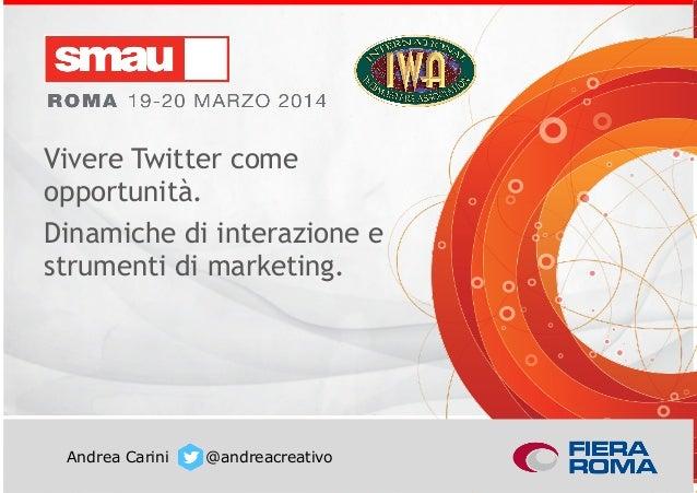 Vivere Twitter come opportunità. Dinamiche di interazione e strumenti di marketing. Andrea Carini @andreacreativo Vivere T...