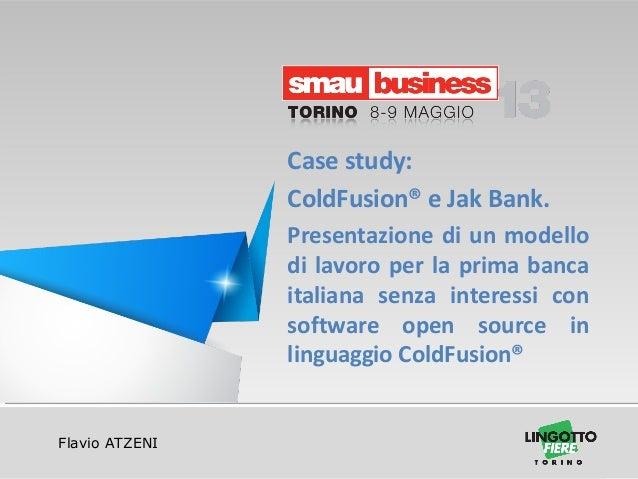 Case study: ColdFusion e Jak BankFlavio ATZENICase study:ColdFusion® e Jak Bank.Presentazione di un modellodi lavoro per l...