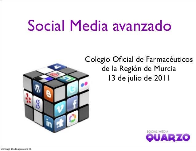 Social Media avanzado Colegio Oficial de Farmacéuticos de la Región de Murcia 13 de julio de 2011 domingo 25 de agosto de 13