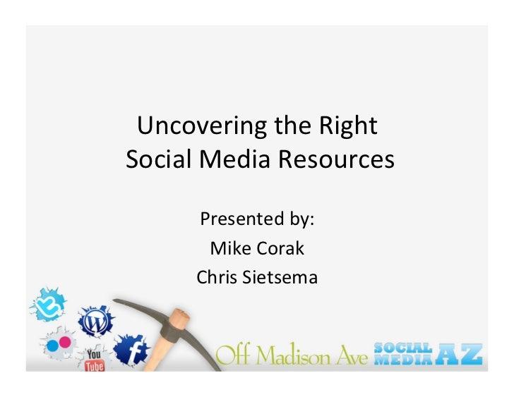 UncoveringtheRight SocialMediaResources        Presentedby:        MikeCorak       ChrisSietsema
