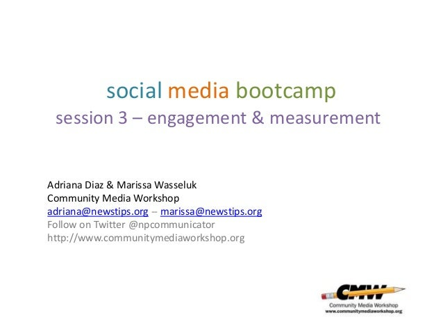 social media bootcamp session 3 – engagement & measurementAdriana Diaz & Marissa WasselukCommunity Media Workshopadriana@n...
