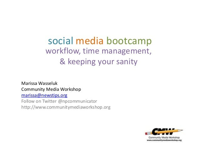 social media bootcamp workflow, time management, & keeping your sanity Marissa Wasseluk Community Media Workshop marissa@n...