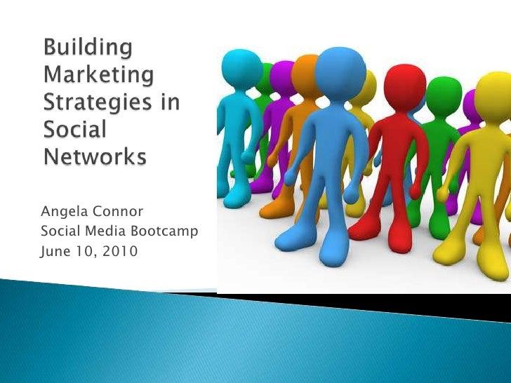 Angela Connor<br />Social Media Bootcamp<br />June 10, 2010<br />Building Marketing Strategies in Social Networks<br />
