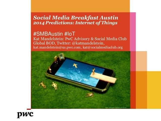Social Media Breakfast Austin 2014 Predictions: Internet of Things #SMBAustin #IoT Kat Mandelstein: PwC Advisory & Social ...