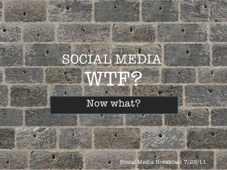 SOCIAL MEDIA  WTF? Now what? Social Media Breakfast 7/29/11