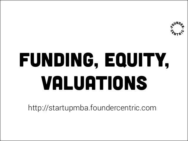 Funding, equity, valuations http://startupmba.foundercentric.com