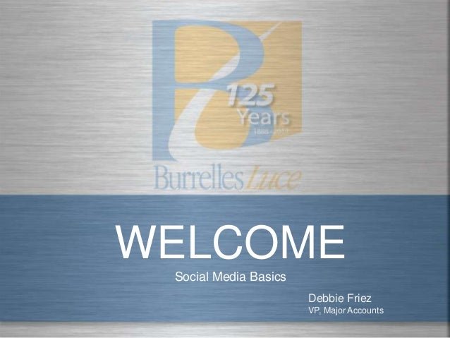 WELCOME Social Media Basics                       Debbie Friez                       VP, Major Accounts