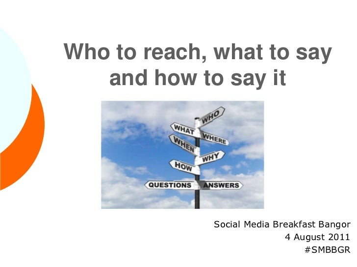 Who to reach, what to say and how to say it<br />Social Media Breakfast Bangor<br />4 August 2011<br />#SMBBGR<br />