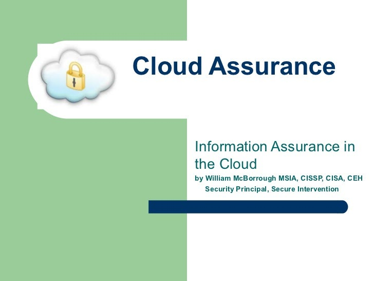 Cloud Assurance Information Assurance in the Cloud by William McBorrough MSIA, CISSP, CISA, CEH Security Principal, Secure...