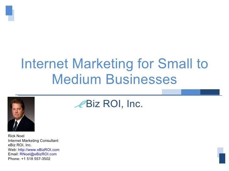 Internet Marketing for Small to Medium Businesses Biz ROI, Inc. Rick Noel Internet Marketing Consultant eBiz ROI, Inc. Web...
