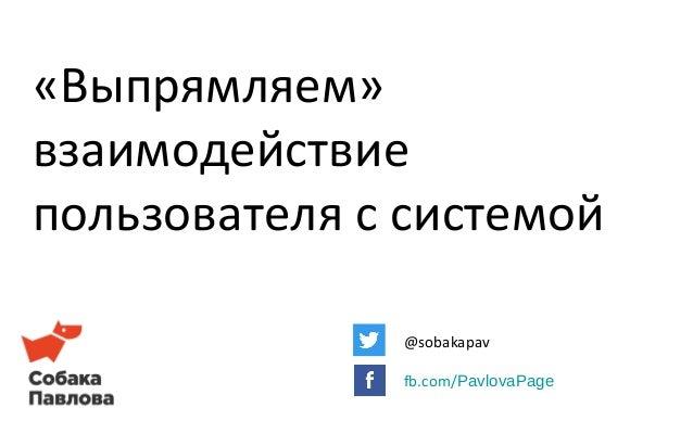 «Выпрямляем» взаимодействие пользователя с системой @sobakapav fb.com/PavlovaPage