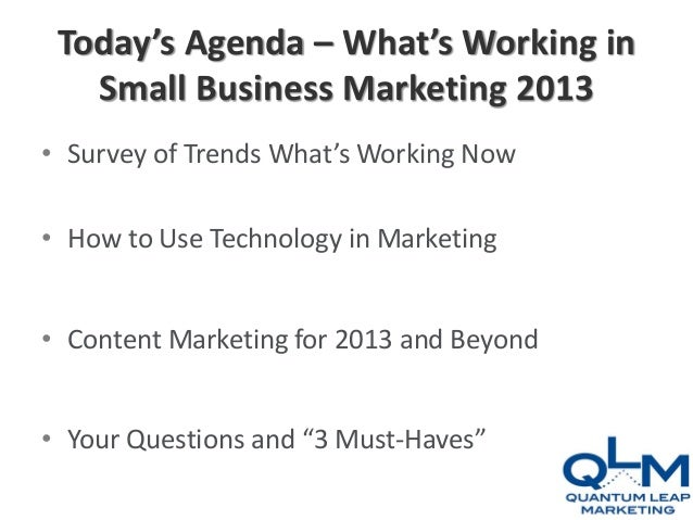 Today's Agenda – What's Working in   Small Business Marketing 2013• Survey of Trends What's Working Now• How to Use Techno...