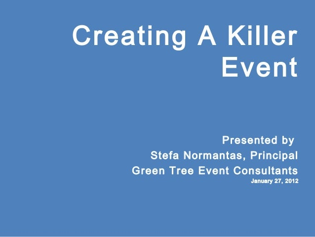 Creating A Killer Event Presented by Stefa Normantas, Principal Green Tree Event Consultants January 27, 2012