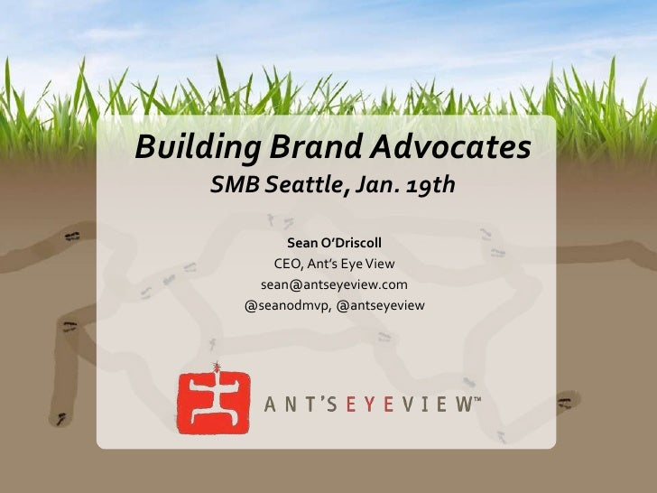 Building Brand Advocates<br />SMB Seattle, Jan. 19th<br />Sean O'Driscoll<br />CEO, Ant's Eye View<br />sean@antseyeview.c...