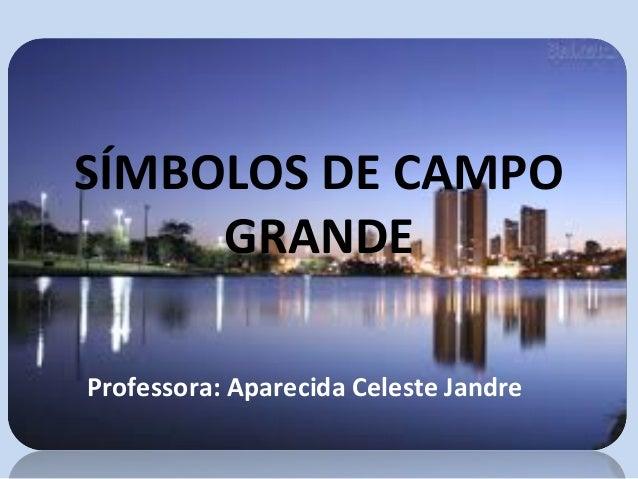 SÍMBOLOS DE CAMPO GRANDE Professora: Aparecida Celeste Jandre