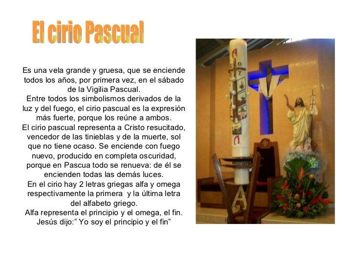 El cirio Pascual Es una vela grande y gruesa, que se enciende todos los años, por primera vez, en el sábado de la Vigilia ...