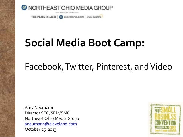 Social Media Boot Camp: Facebook, Twitter, Pinterest, and Video  Amy Neumann Director SEO/SEM/SMO Northeast Ohio Media Gro...