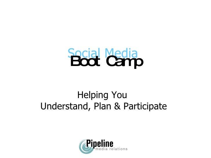Helping You  Understand, Plan & Participate Social Media Boot Camp