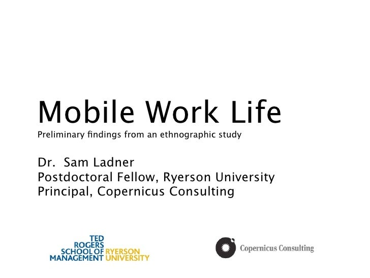 Mobile Work LifePreliminary findings from an ethnographic studyDr. Sam LadnerPostdoctoral Fellow, Ryerson UniversityPrincip...