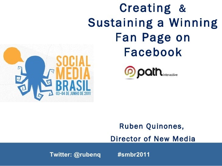 Twitter: @rubenq  Creating  &  Sustaining a Winning Fan Page on Facebook Ruben Quinones,  Director of New Media June 3 rd ...