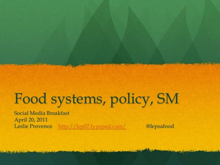 Food systems, policy, SM<br />Social Media Breakfast<br />April 20, 2011<br />Leslie Provence	http://lep07.typepad.com/ 	@...