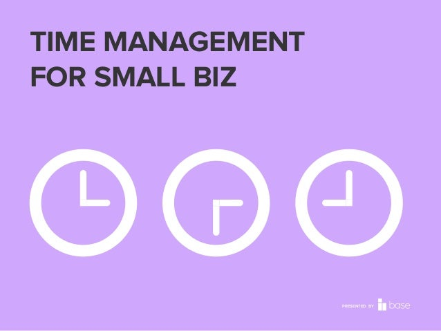 TIME MANAGEMENT FOR SMALL BIZ  PRESENTED BY