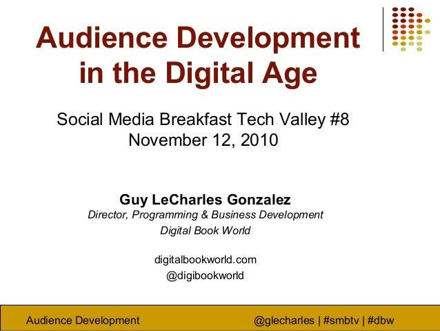 Audience Development @glecharles | #smbtv | #dbw Audience Development in the Digital Age Social Media Breakfast Tech Valle...