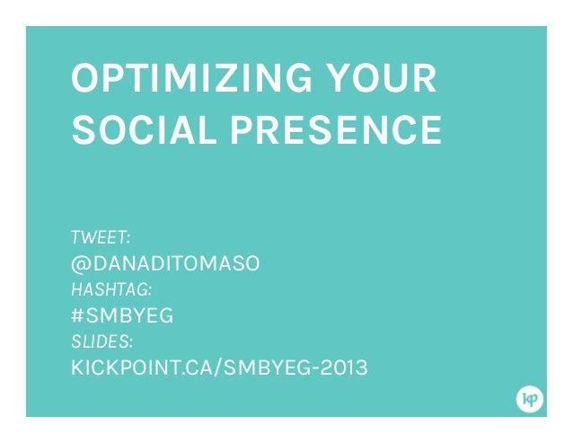 OPTIMIZING YOUR SOCIAL PRESENCE TWEET: @DANADITOMASO HASHTAG: #SMBYEG SLIDES: KICKPOINT.CA/SMBYEG-2013