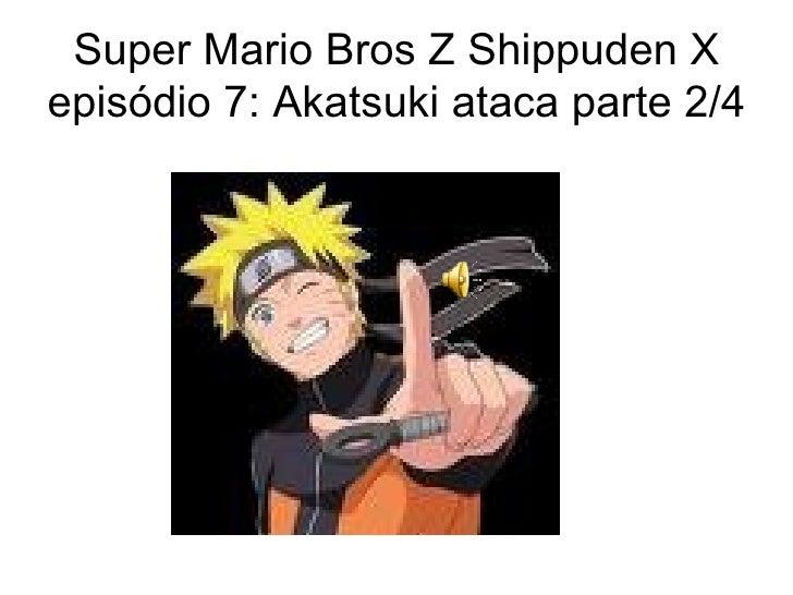 Super Mario Bros Z Shippuden X episódio 7: Akatsuki ataca parte 2/4