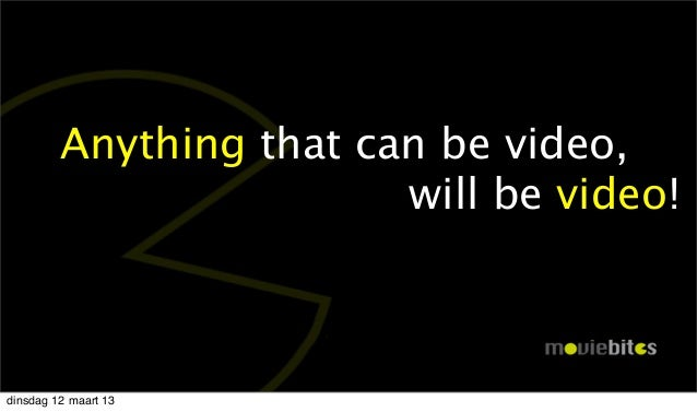 Anything that can be video,              will be video!dinsdag 12 maart 13