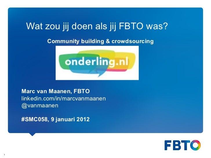 Wat zou jij doen als jij FBTO was? Marc van Maanen, FBTO linkedin.com/in/marcvanmaanen @vanmaanen #SMC058, 9 januari 2012 ...