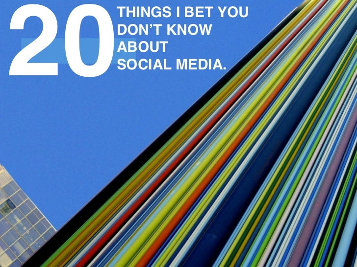 20 THINGS I BET YOU DON'T KNOW ABOUT SOCIAL MEDIA.