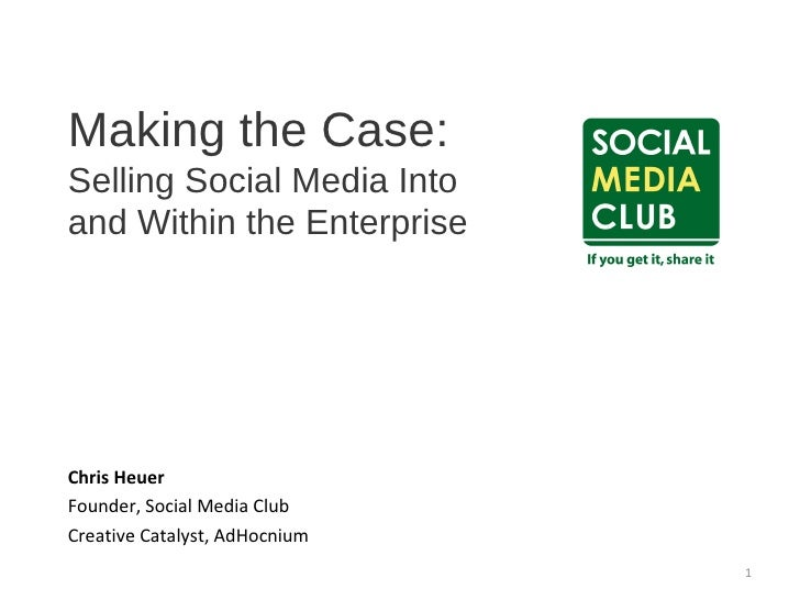 Making the Case:  Selling Social Media Into  and Within the Enterprise Chris Heuer Founder, Social Media Club  Creative Ca...