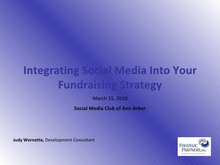 Integrating Social Media Into Your Fundraising Strategy March 15, 2010 Social Media Club of Ann Arbor Judy Wernette,  De...