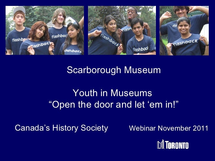 """Scarborough Museum Youth in Museums  """" Open the door and let 'em in!"""" Canada's History Society  Webinar November 2011"""