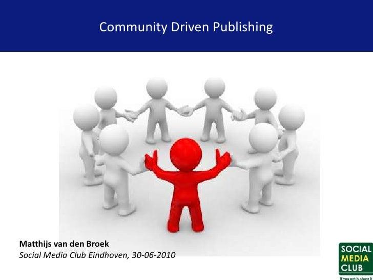 Community Driven Publishing     Matthijs van den Broek Social Media Club Eindhoven, 30-06-2010
