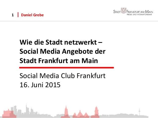 Wie die Stadt netzwerkt – Social Media Angebote der Stadt Frankfurt am Main Daniel Grebe1 Social Media Club Frankfurt 16. ...