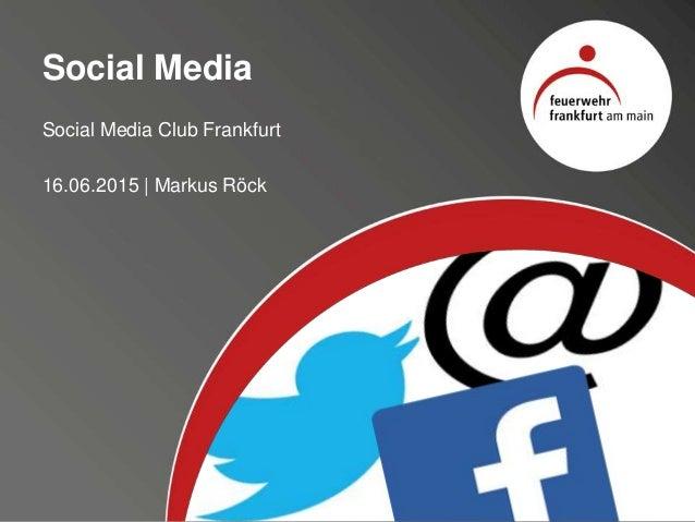 Social Media Social Media Club Frankfurt 16.06.2015 | Markus Röck