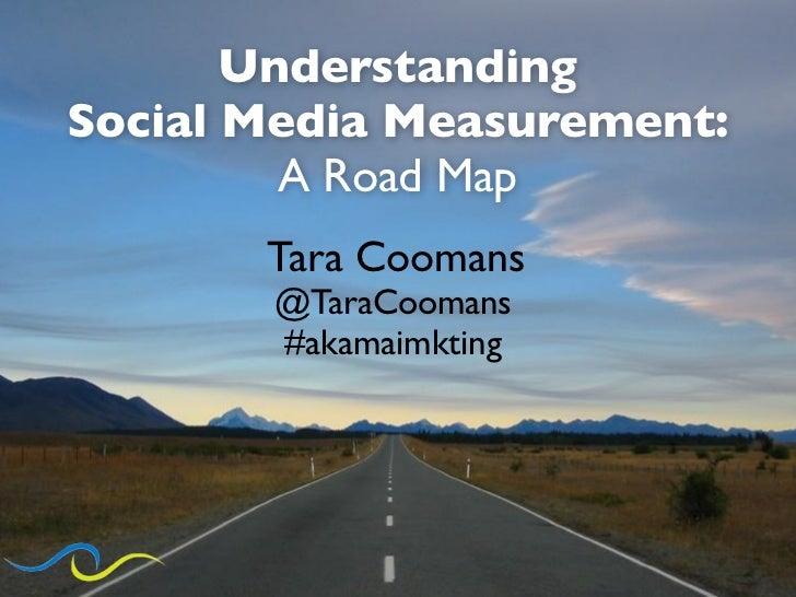 UnderstandingSocial Media Measurement:         A Road Map       Tara Coomans       @TaraCoomans       #akamaimkting