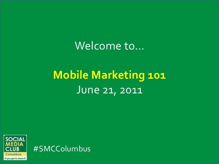 Welcome to…<br />Mobile Marketing 101<br />June 21, 2011<br />#SMCColumbus<br />