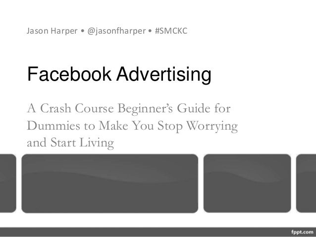 Facebook Advertising A Crash Course Beginner's Guide for Dummies to Make You Stop Worrying and Start Living Jason Harper •...