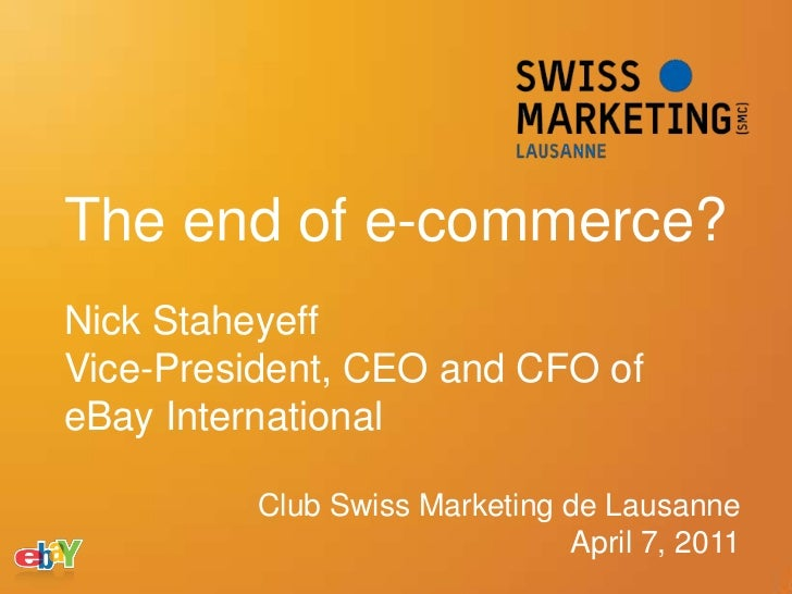 The end of e-commerce?<br />Nick Staheyeff <br />Vice-President, CEO and CFO of eBay International<br />Club Swiss Marketi...