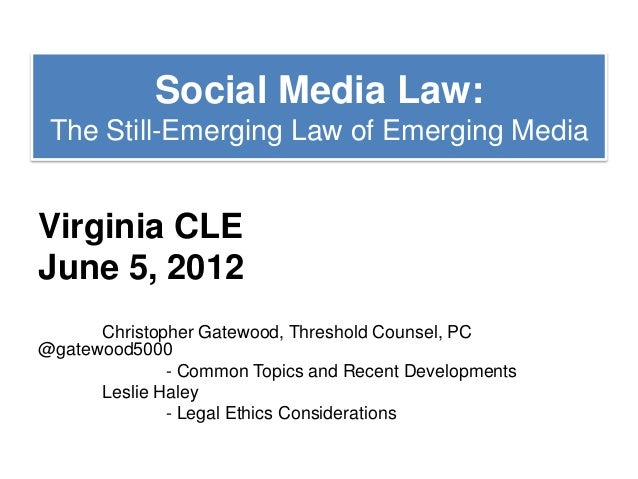 Social Media Law: The Still-Emerging Law of Emerging MediaVirginia CLEJune 5, 2012      Christopher Gatewood, Threshold Co...